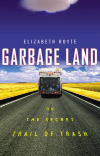 Garbage: Garbage Land - On the Secret Trail of Trash by Elizabeth Royte, Healthy Home & Green Living Books & Videos - HealthyHouseInstitute.com